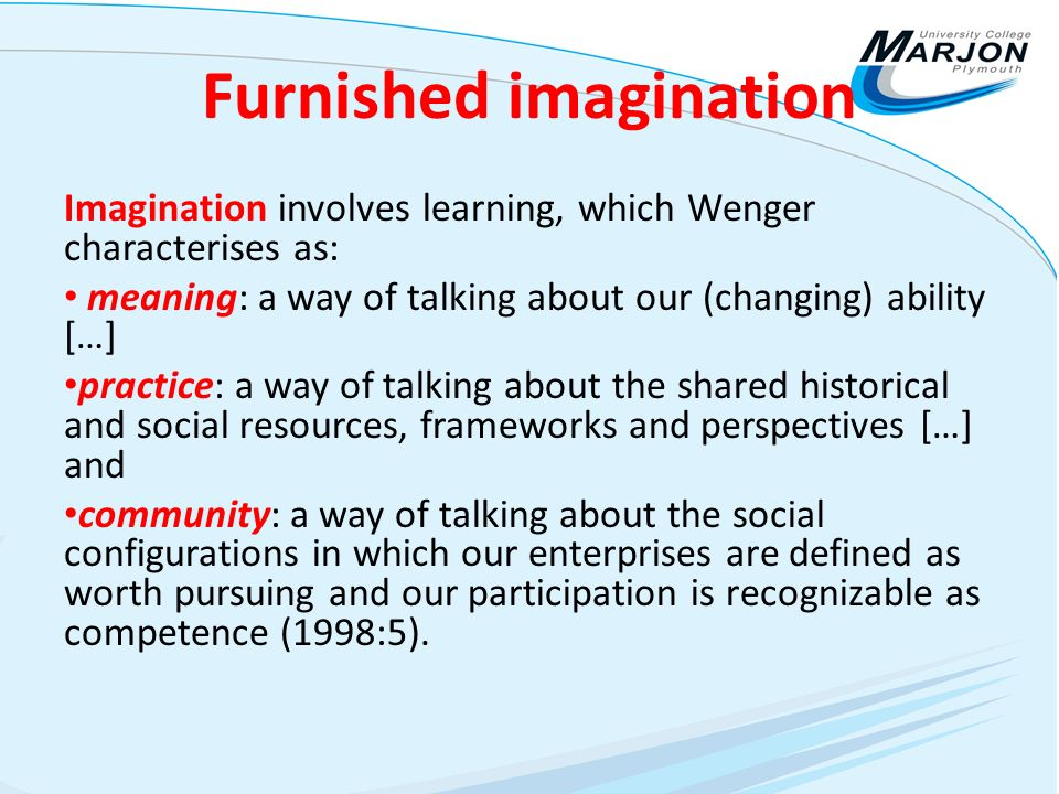 Furnished imagination Imagination involves learning, which Wenger characterises as: meaning: a way of talking about our (changing) ability […] practice: a way of talking about the shared historical and social resources, frameworks and perspectives […] and community: a way of talking about the social configurations in which our enterprises are defined as worth pursuing and our participation is recognizable as competence (1998:5).