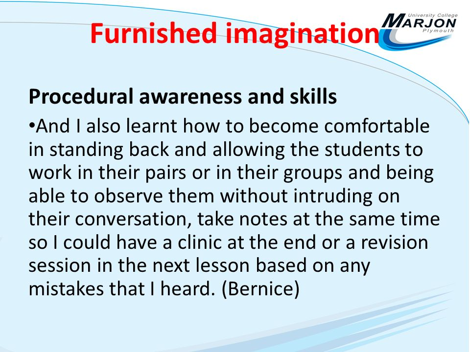 Furnished imagination Procedural awareness and skills And I also learnt how to become comfortable in standing back and allowing the students to work in their pairs or in their groups and being able to observe them without intruding on their conversation, take notes at the same time so I could have a clinic at the end or a revision session in the next lesson based on any mistakes that I heard.