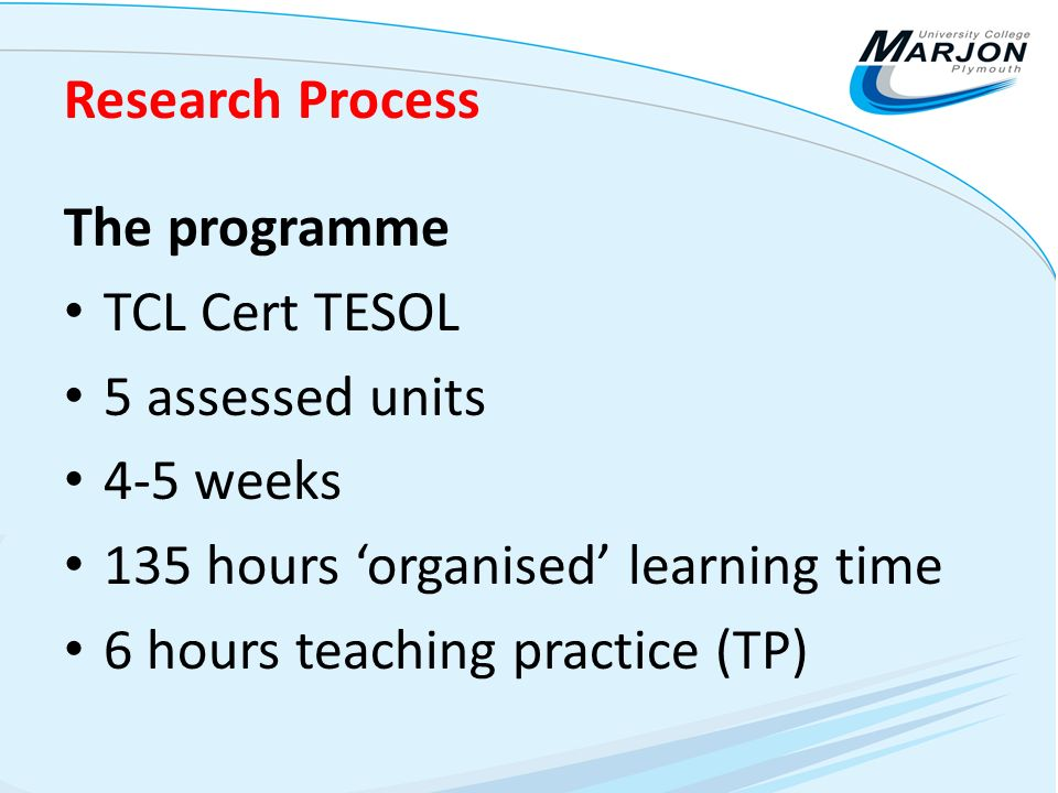 Research Process The programme TCL Cert TESOL 5 assessed units 4-5 weeks 135 hours organised learning time 6 hours teaching practice (TP)