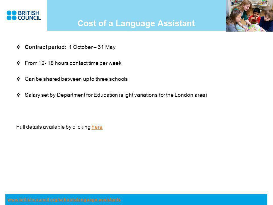 Cost of a Language Assistant Contract period: 1 October – 31 May From hours contact time per week Can be shared between up to three schools Salary set by Department for Education (slight variations for the London area) Full details available by clicking herehere