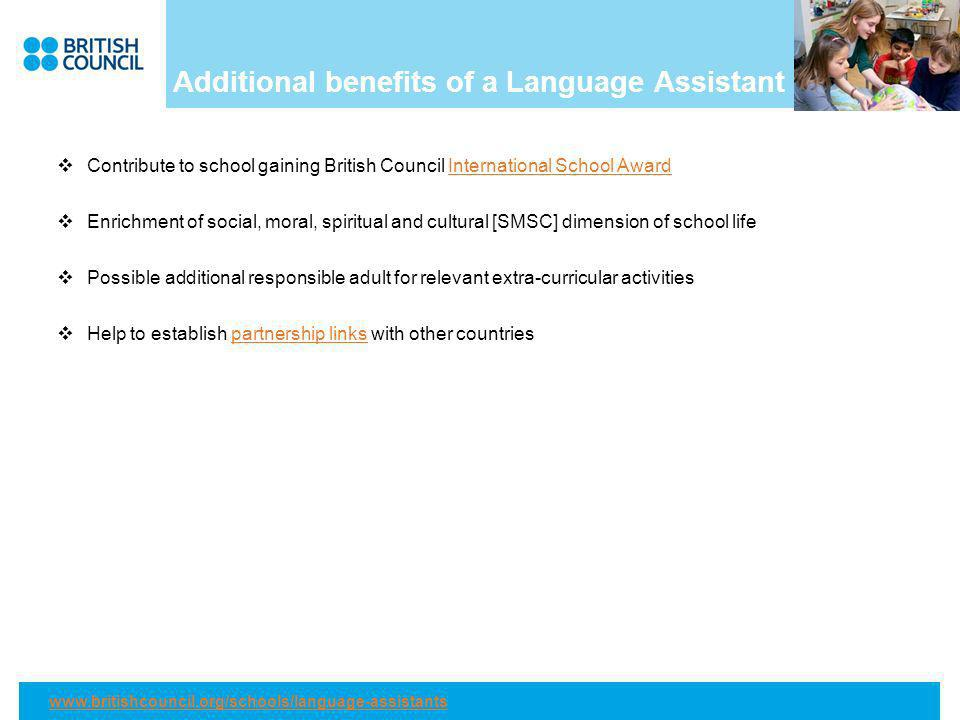 Additional benefits of a Language Assistant Contribute to school gaining British Council International School AwardInternational School Award Enrichment of social, moral, spiritual and cultural [SMSC] dimension of school life Possible additional responsible adult for relevant extra-curricular activities Help to establish partnership links with other countriespartnership links