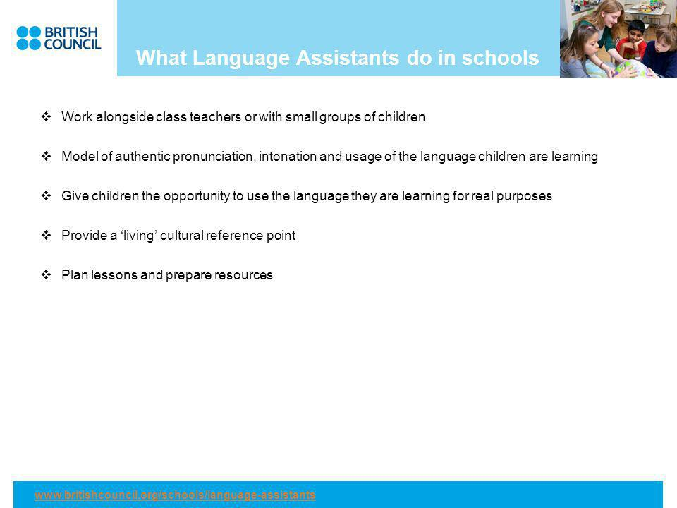 What Language Assistants do in schools Work alongside class teachers or with small groups of children Model of authentic pronunciation, intonation and usage of the language children are learning Give children the opportunity to use the language they are learning for real purposes Provide a living cultural reference point Plan lessons and prepare resources