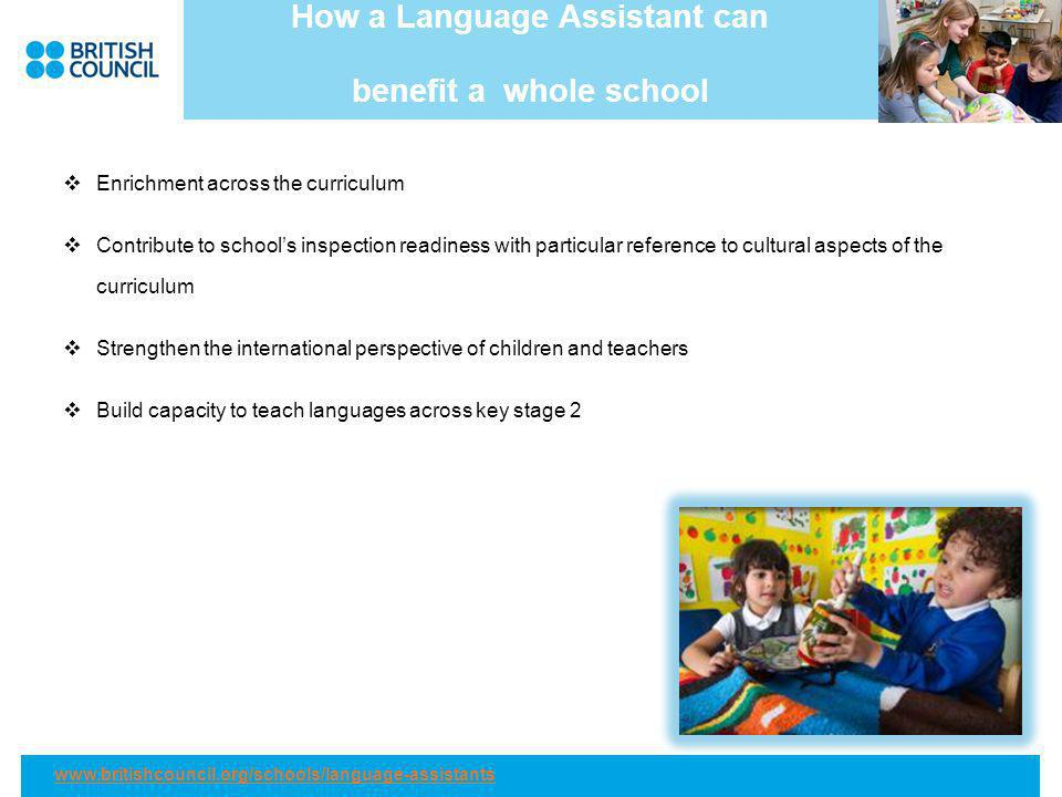 How a Language Assistant can benefit a whole school Enrichment across the curriculum Contribute to schools inspection readiness with particular reference to cultural aspects of the curriculum Strengthen the international perspective of children and teachers Build capacity to teach languages across key stage 2