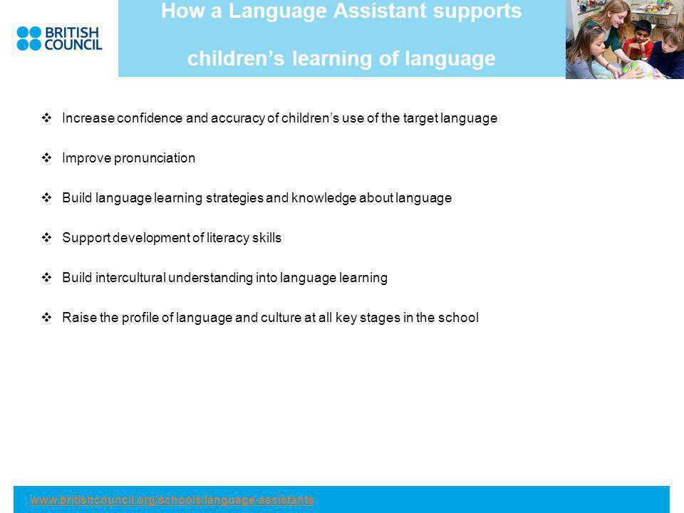 How a Language Assistant supports childrens learning of language Increase confidence and accuracy of childrens use of the target language Improve pronunciation Build language learning strategies and knowledge about language Support development of literacy skills Build intercultural understanding into language learning Raise the profile of language and culture at all key stages in the school