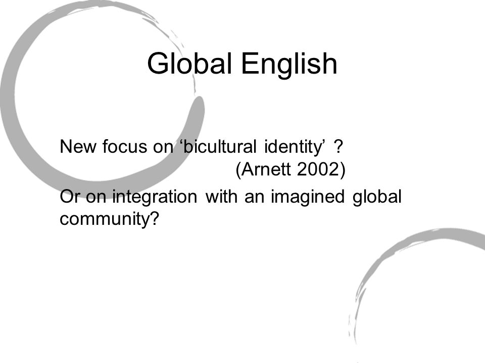 Global English New focus on bicultural identity ? (Arnett 2002) Or on integration with an imagined global community?