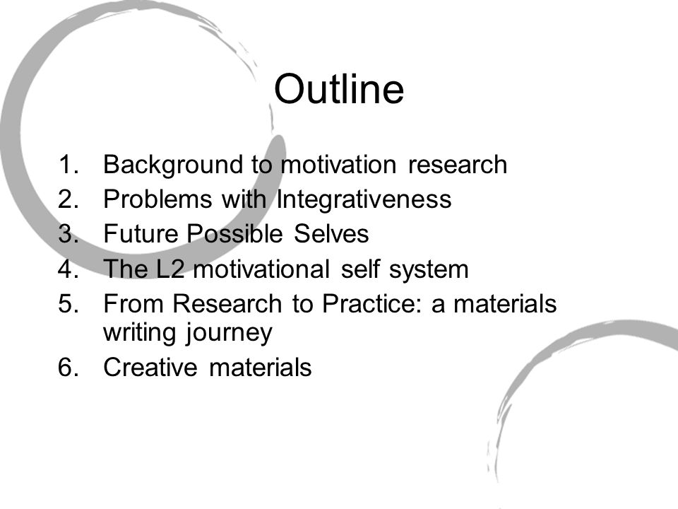 Outline 1.Background to motivation research 2.Problems with Integrativeness 3. Future Possible Selves 4.The L2 motivational self system 5.From Researc