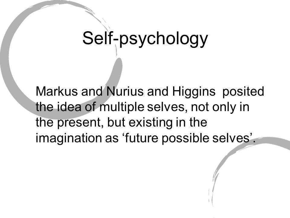Self-psychology Markus and Nurius and Higgins posited the idea of multiple selves, not only in the present, but existing in the imagination as future