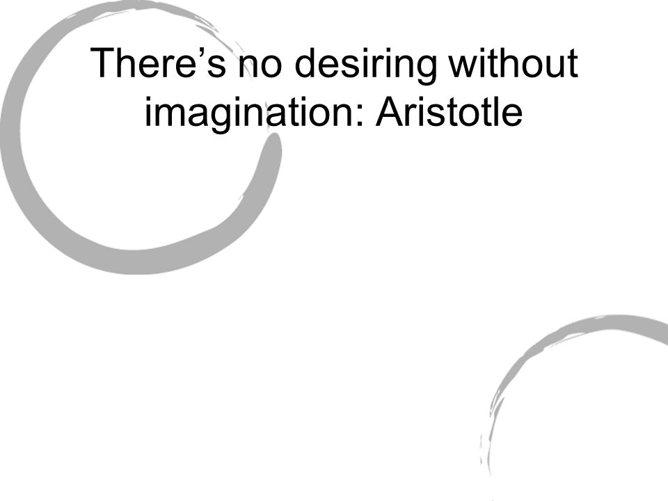 Theres no desiring without imagination: Aristotle