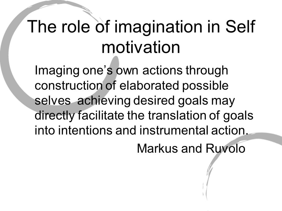 The role of imagination in Self motivation Imaging ones own actions through construction of elaborated possible selves achieving desired goals may dir
