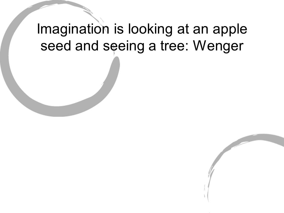 Imagination is looking at an apple seed and seeing a tree: Wenger