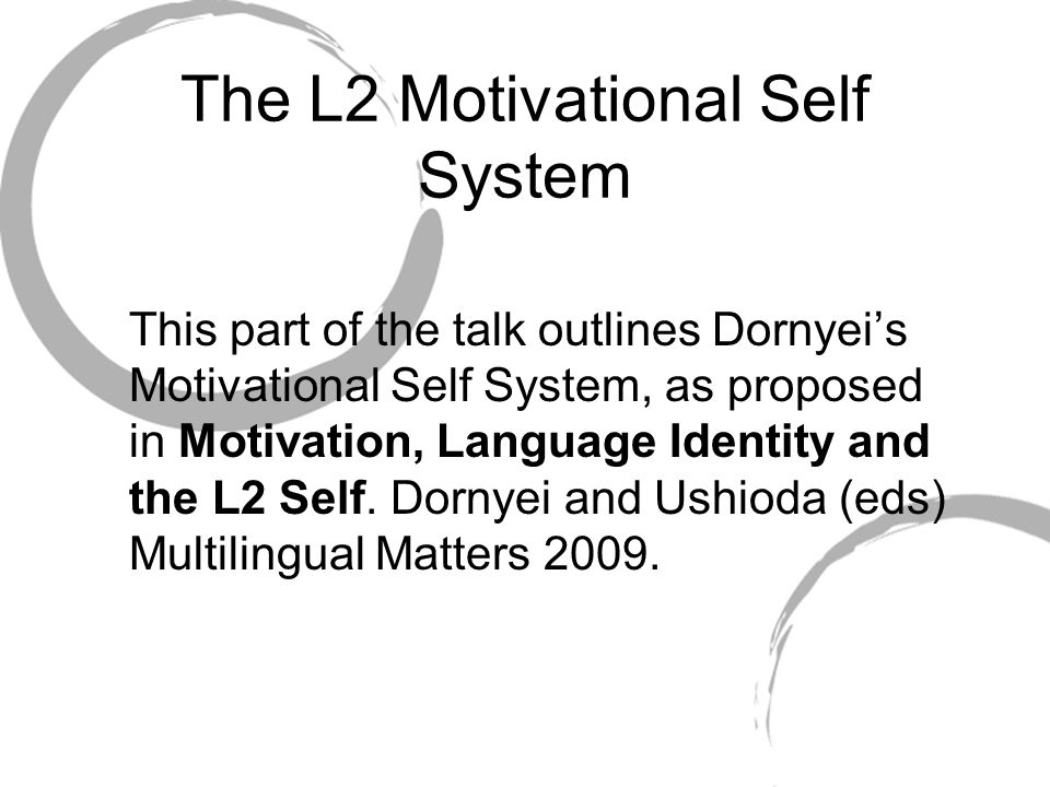 The L2 Motivational Self System This part of the talk outlines Dornyeis Motivational Self System, as proposed in Motivation, Language Identity and the