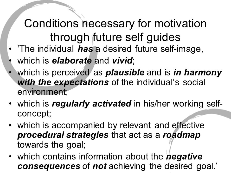 Conditions necessary for motivation through future self guides The individual has a desired future self-image, which is elaborate and vivid; which is