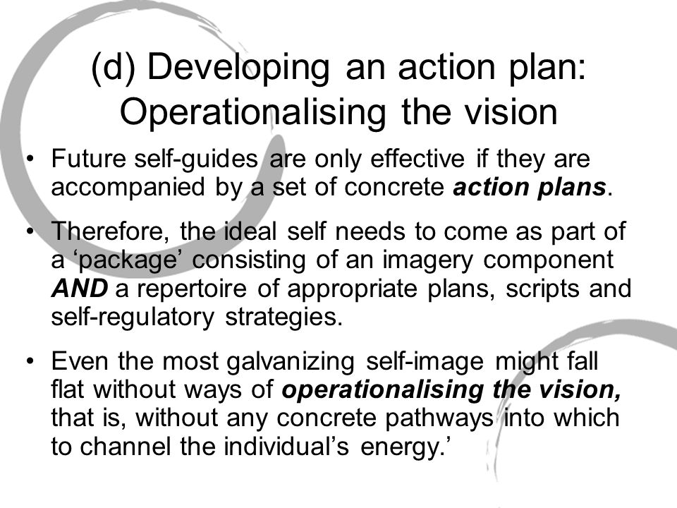 (d) Developing an action plan: Operationalising the vision Future self-guides are only effective if they are accompanied by a set of concrete action p