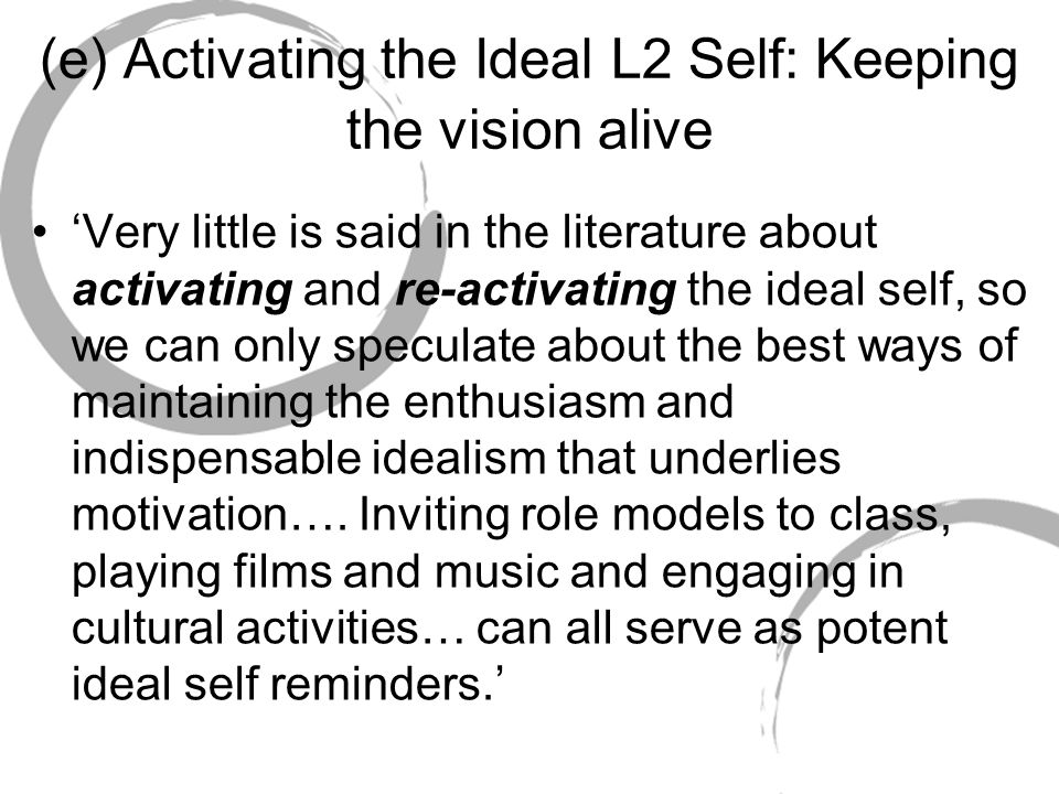 (e) Activating the Ideal L2 Self: Keeping the vision alive Very little is said in the literature about activating and re-activating the ideal self, so