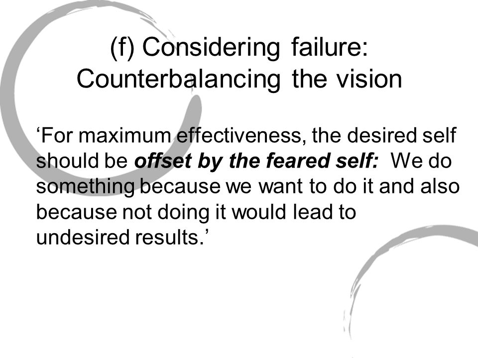 (f) Considering failure: Counterbalancing the vision For maximum effectiveness, the desired self should be offset by the feared self: We do something
