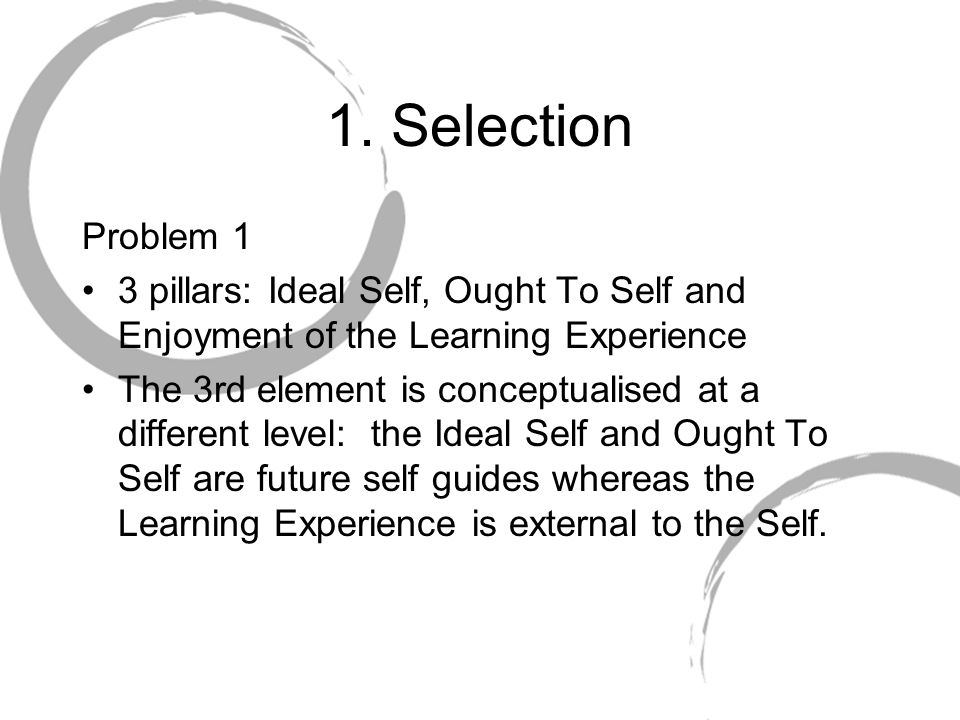1. Selection Problem 1 3 pillars: Ideal Self, Ought To Self and Enjoyment of the Learning Experience The 3rd element is conceptualised at a different