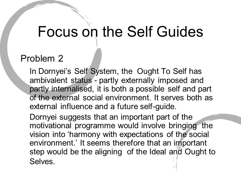 Focus on the Self Guides Problem 2 In Dornyeis Self System, the Ought To Self has ambivalent status - partly externally imposed and partly internalise