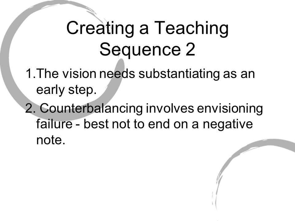 Creating a Teaching Sequence 2 1.The vision needs substantiating as an early step. 2. Counterbalancing involves envisioning failure - best not to end