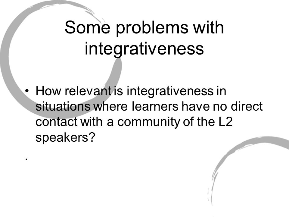 Some problems with integrativeness How relevant is integrativeness in situations where learners have no direct contact with a community of the L2 spea