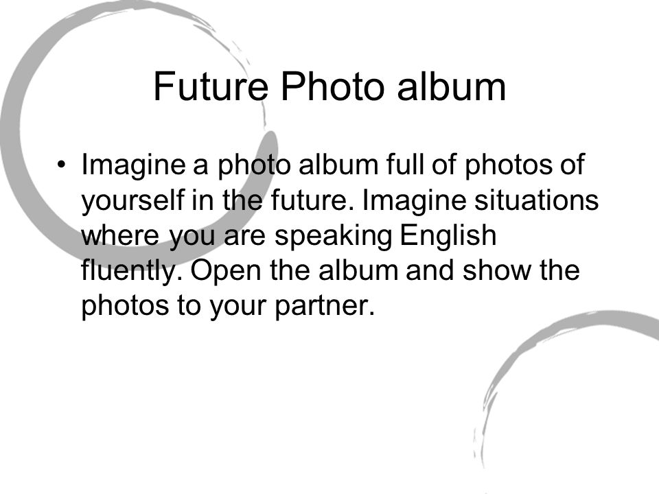 Future Photo album Imagine a photo album full of photos of yourself in the future. Imagine situations where you are speaking English fluently. Open th