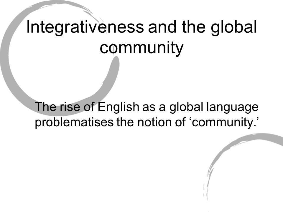Integrativeness and the global community The rise of English as a global language problematises the notion of community.