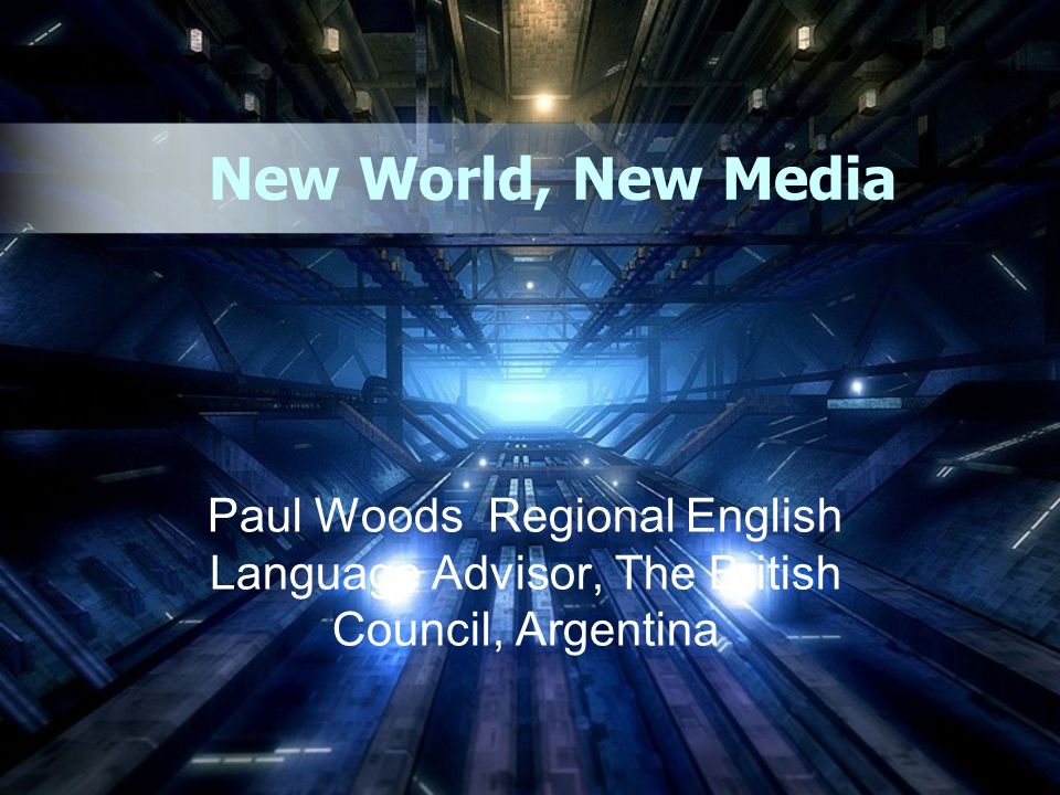 New World, New Media Paul Woods Regional English Language Advisor, The British Council, Argentina