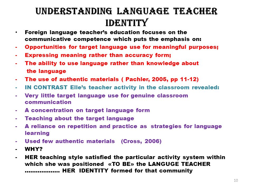 UnderstandIng language teacher IdentIty Foreign language teachers education focuses on the communicative competence which puts the emphasis on: -Opportunities for target language use for meaningful purposes; -Expressing meaning rather than accuracy form; -The ability to use language rather than knowledge about the language -The use of authentic materials ( Pachler, 2005, pp 11-12) -IN CONTRAST Elles teacher activity in the classroom revealed: -Very little target language use for genuine classroom communication -A concentration on target language form -Teaching about the target language -A reliance on repetition and practice as strategies for language learning -Used few authentic materials (Cross, 2006) -WHY.