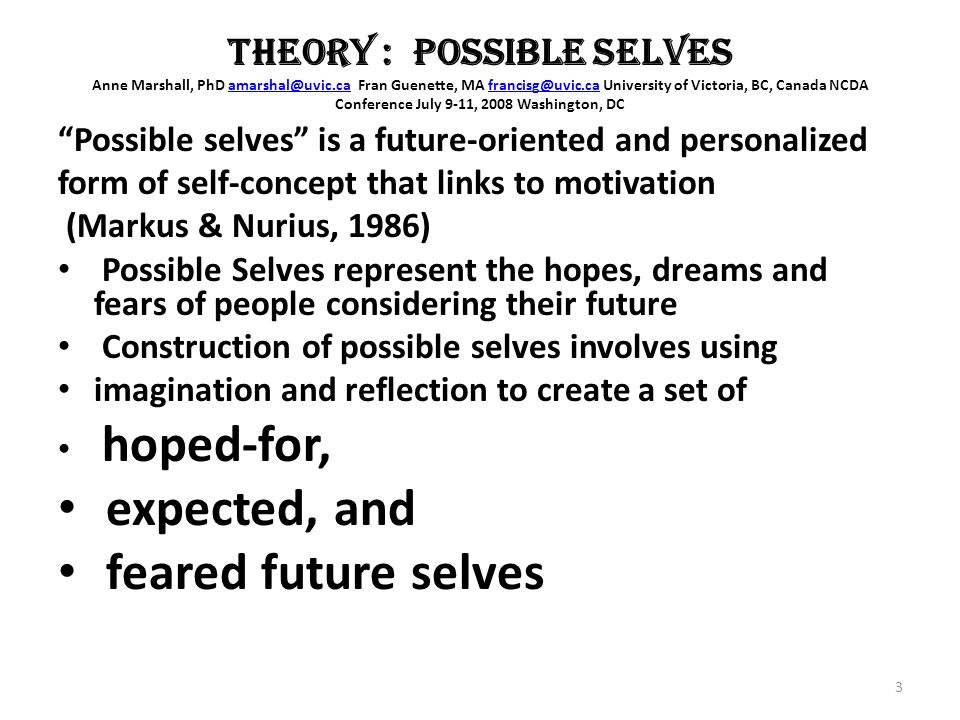 THEORY : POSSIBLE SELVES Anne Marshall, PhD Fran Guenette, MA University of Victoria, BC, Canada NCDA Conference July 9-11, 2008 Washington, Possible selves is a future-oriented and personalized form of self-concept that links to motivation (Markus & Nurius, 1986) Possible Selves represent the hopes, dreams and fears of people considering their future Construction of possible selves involves using imagination and reflection to create a set of hoped-for, expected, and feared future selves 3
