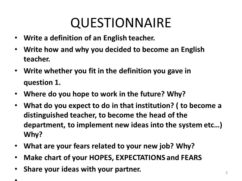 QUESTIONNAIRE Write a definition of an English teacher. Write how and why you decided to become an English teacher. Write whether you fit in the defin