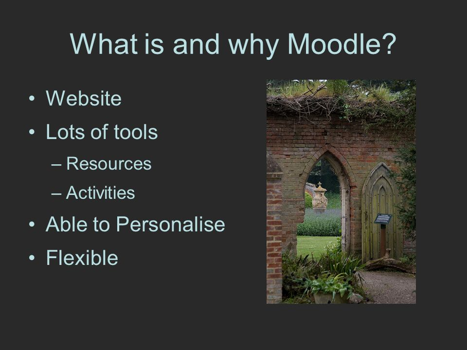 What is and why Moodle Website Lots of tools –Resources –Activities Able to Personalise Flexible
