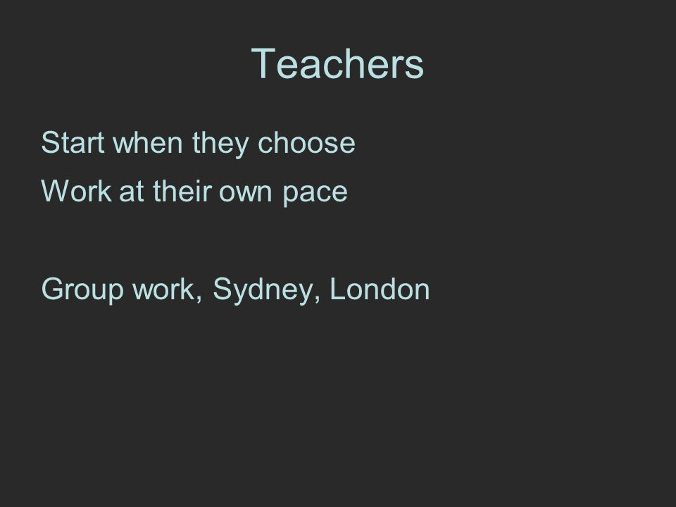 Teachers Start when they choose Work at their own pace Group work, Sydney, London