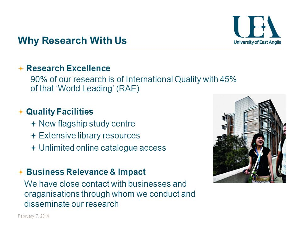 February 7, 2014 Why Research With Us Research Excellence 90% of our research is of International Quality with 45% of that World Leading (RAE) Quality