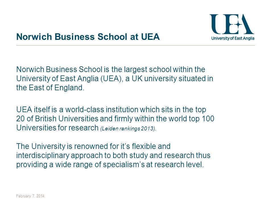 February 7, 2014 Norwich Business School at UEA Norwich Business School is the largest school within the University of East Anglia (UEA), a UK univers