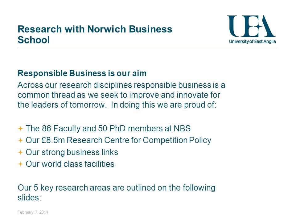 February 7, 2014 Research with Norwich Business School Responsible Business is our aim Across our research disciplines responsible business is a commo