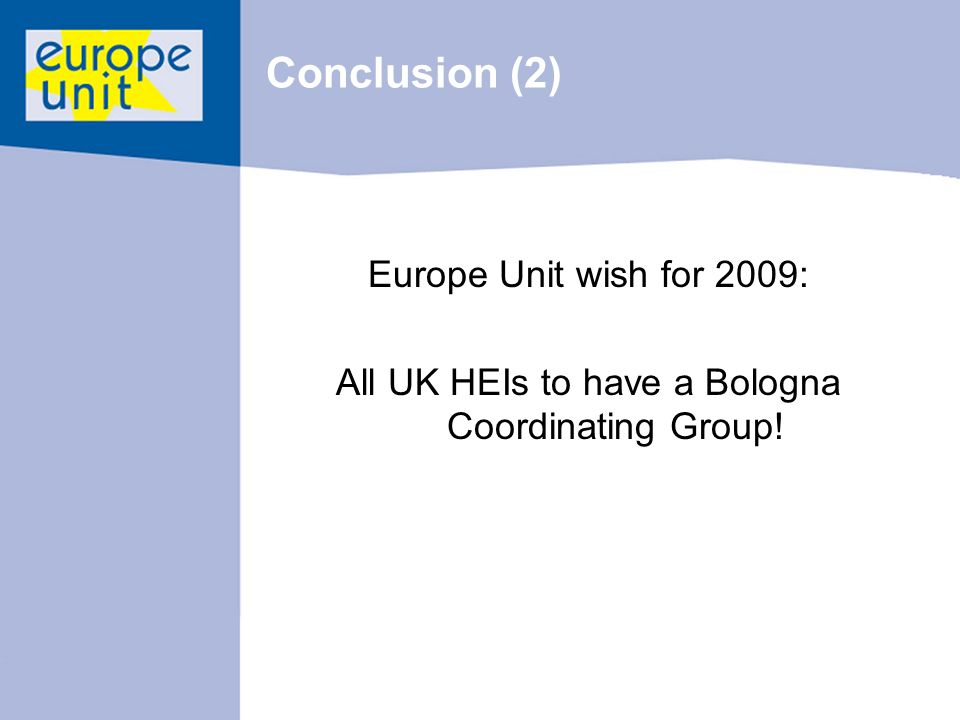 Conclusion (2) Europe Unit wish for 2009: All UK HEIs to have a Bologna Coordinating Group!