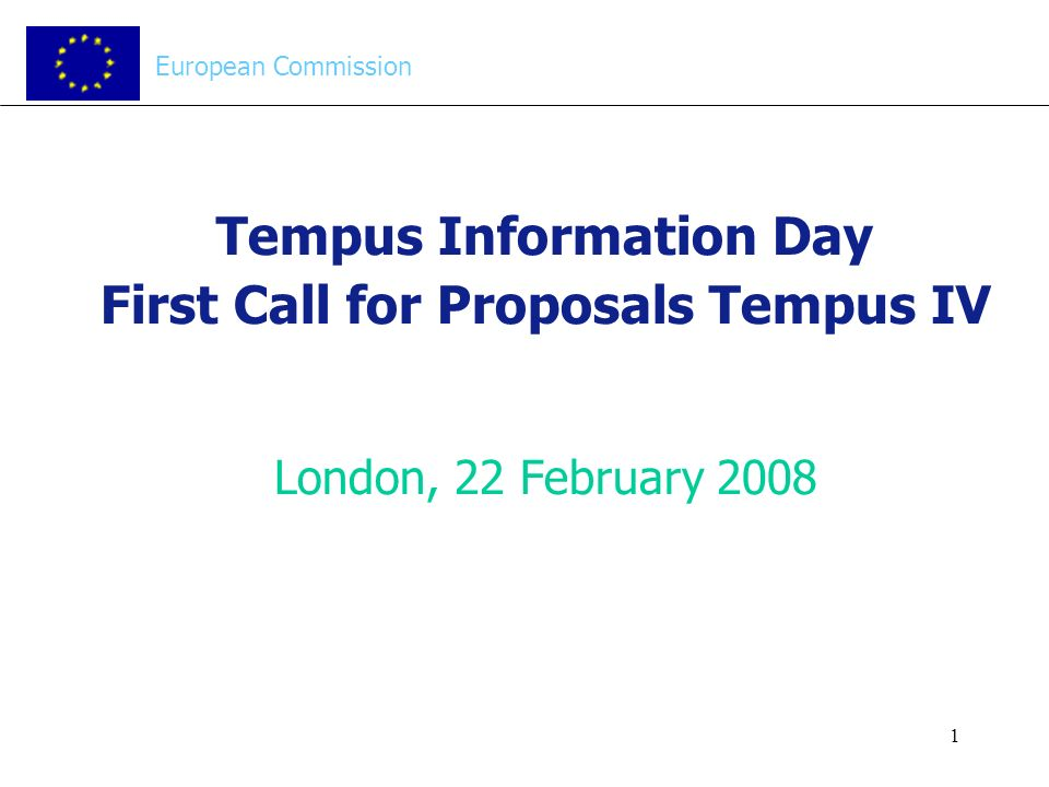 1 Tempus Information Day First Call for Proposals Tempus IV London, 22 February 2008 European Commission