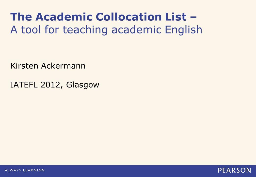 The Academic Collocation List – A tool for teaching academic English Kirsten Ackermann IATEFL 2012, Glasgow