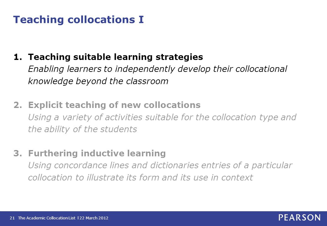 The Academic Collocation List l 22 March 201221 Teaching collocations I 1.Teaching suitable learning strategies Enabling learners to independently dev