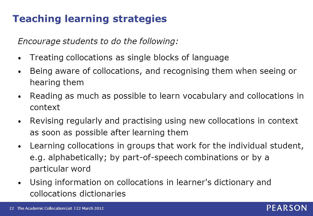 The Academic Collocation List l 22 March 201222 Teaching learning strategies Encourage students to do the following: Treating collocations as single b