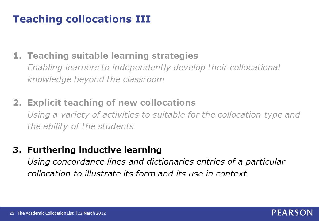 The Academic Collocation List l 22 March 201225 Teaching collocations III 1.Teaching suitable learning strategies Enabling learners to independently d