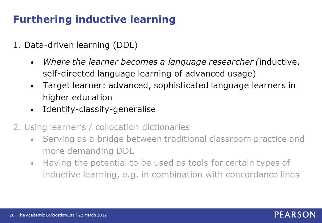 The Academic Collocation List l 22 March 201226 Furthering inductive learning 1. Data-driven learning (DDL) Where the learner becomes a language resea
