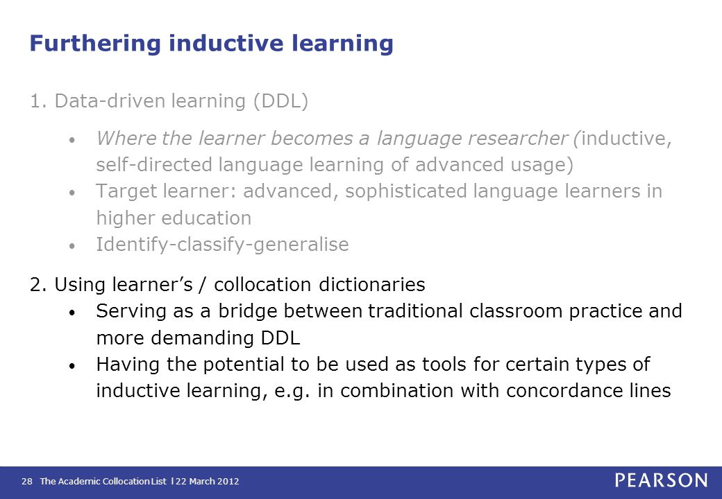 The Academic Collocation List l 22 March 201228 Furthering inductive learning 1. Data-driven learning (DDL) Where the learner becomes a language resea