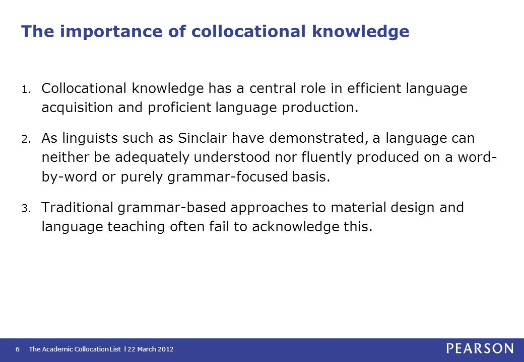 The Academic Collocation List l 22 March 20126 The importance of collocational knowledge 1. Collocational knowledge has a central role in efficient la