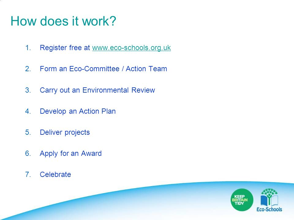 How does it work? 1. Register free at www.eco-schools.org.ukwww.eco-schools.org.uk 2. Form an Eco-Committee / Action Team 3. Carry out an Environmenta
