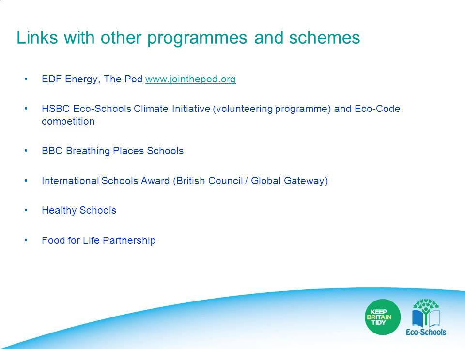 Links with other programmes and schemes EDF Energy, The Pod www.jointhepod.orgwww.jointhepod.org HSBC Eco-Schools Climate Initiative (volunteering pro