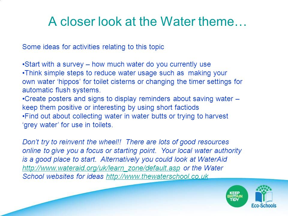 A closer look at the Water theme… Some ideas for activities relating to this topic Start with a survey – how much water do you currently use Think sim