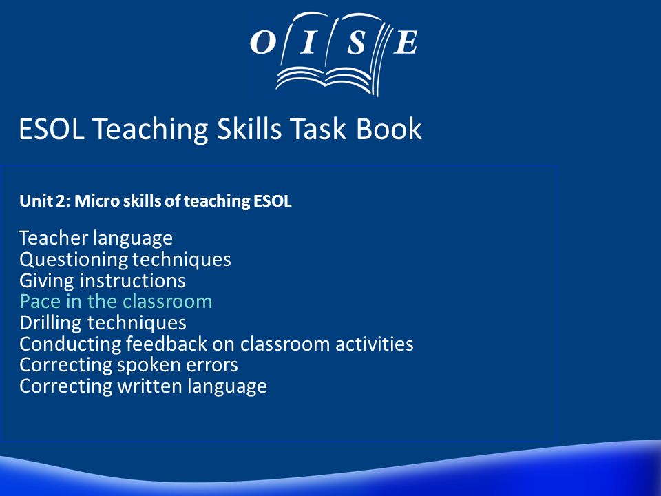 ESOL Teaching Skills Task Book Core issues in the learning context Micro skills of teaching ESOL Teaching skills-focused lessons Teaching language-foc