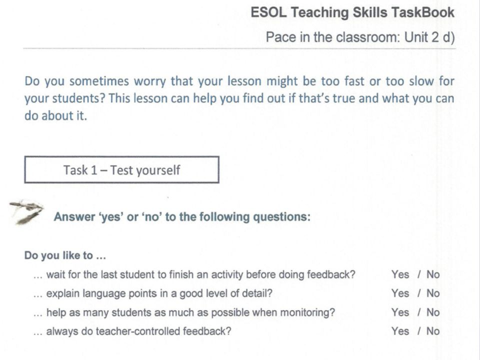 ESOL Teaching Skills Task Book Unit 2: Micro skills of teaching ESOL Teacher language Questioning techniques Giving instructions Pace in the classroom Drilling techniques Conducting feedback on classroom activities Correcting spoken errors Correcting written language