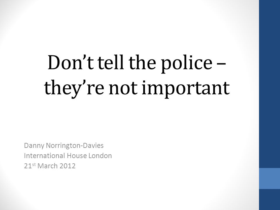 Dont tell the police – theyre not important Danny Norrington-Davies International House London 21 st March 2012
