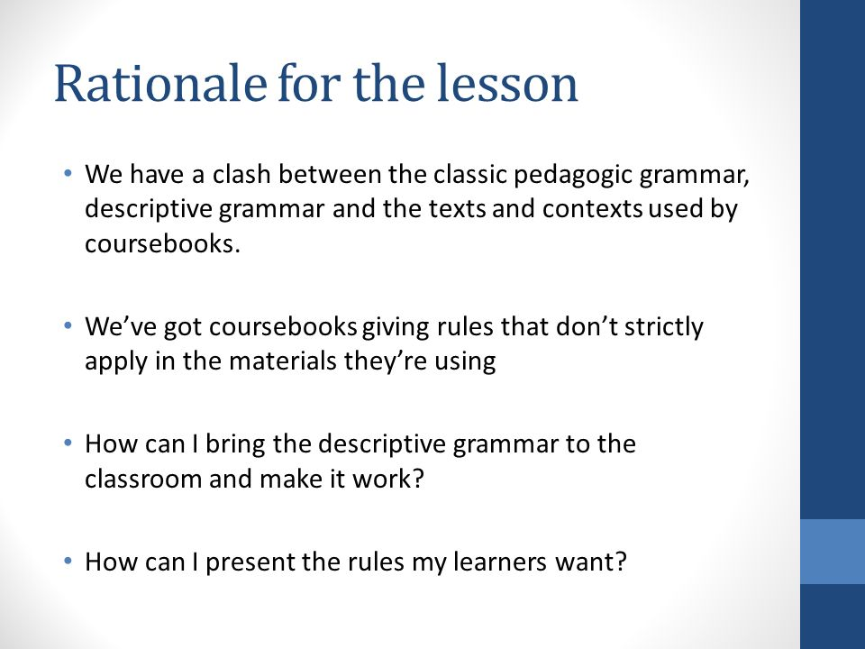 Rationale for the lesson We have a clash between the classic pedagogic grammar, descriptive grammar and the texts and contexts used by coursebooks.